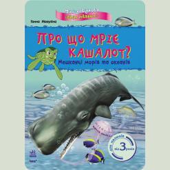 Світ тварин: Про що мріє кашалот? Мешканці морів та океанів, укр. (К181012У)